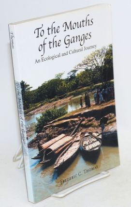 To the Mouths of the Ganges: An Ecological and Cultural Journey. Frederic C. Thomas