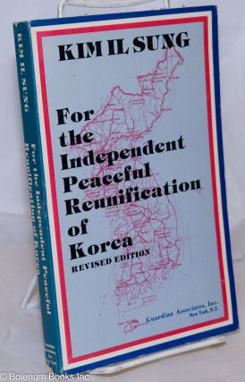For the independent peaceful reunification of Korea; revised edition. Il Sung Kim