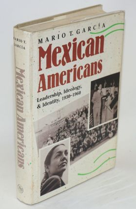 Mexican Americans; leadership, ideology, & identity, 1930-1960. Mario T. Garcia