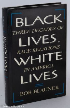 Black lives, white lives; three decades of race relations in America. Bob Blauner