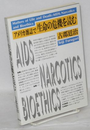 Amerika zasshi de seimei no kiki o yomu [Matters of Life and Death: AIDS, Narcotics and Bioethics - as read in American magazines]. Teiji Furugori.