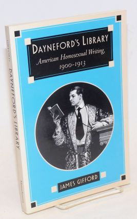 Dayneford's Library; American homosexual writing, 1900 - 1913. James Gifford