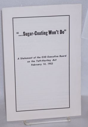 """... sugar-coating won't do."" A statement of the CIO Executive Board on the Taft-Hartley Act,..."