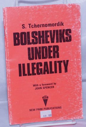 The Bolsheviks Under Illegality, with a foreword by John Spencer. S. Tchernomordik