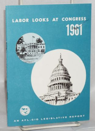 Labor looks at Congress, 1961. Record of the 87th Congress, first session, an AFL-CIO legislative...