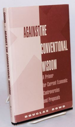 Against the conventional wisdom a primer for current economic controversies and proposals....