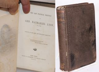 The last political writings of gen. Nathaniel Lyon, U.S.A. with a sketch of his life and military...