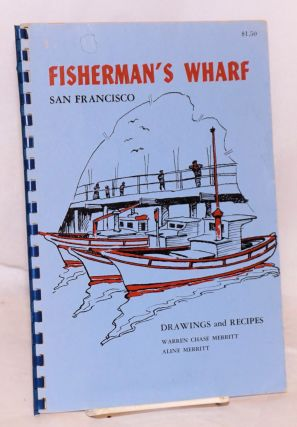 Fisherman's Wharf, San Francicso: drawings and recipes. Warren Chase Merritt, Aline Merritt