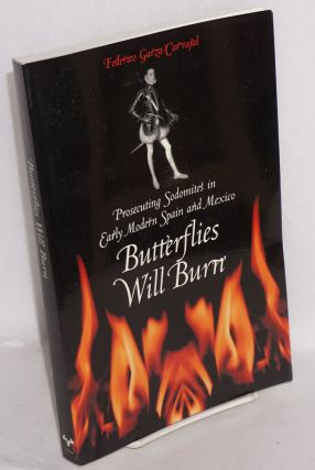 Butterflies Will Burn: Prosecuting Sodomites in Early Modern Spain and Mexico. Federico Garza...