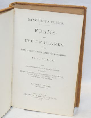 Bancroft's forms. Forms and the use of blanks; being forms in ordinary legal and business transactions. Third edition. With extended notes, substantially adapting the forms to the laws of Arizona, California, Colorado &c &c