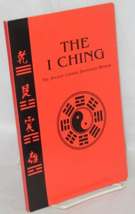 The I Ching, the ancient Chinese divination method [cover title] The I Ching the timeless wisdom...