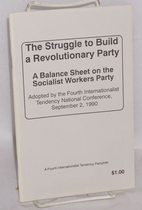 The struggle to build a revolutionary party. A balance sheet on the Socialist Workers Party,...