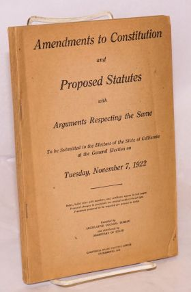 Amendments to constitution and proposed statutes with arguments respecting same to be submitted to the electors of the State of California at the general election on Tuesday, November 7, 1922. compilers Legislative Counsel Bureau, secretary of state.