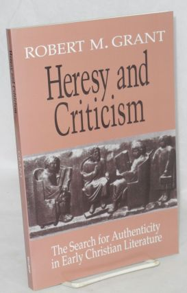 Heresy and criticism; the search for authenticity in early Christian literature. Robert M. Grant