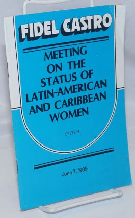 Meeting on the Status of Latin-American and Caribbean Women. Speech, June 7, 1985. Fidel Castro