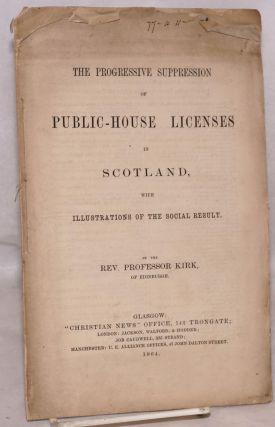 The progressive suppression of public-house licenses in Scotland, with illustrations of the...