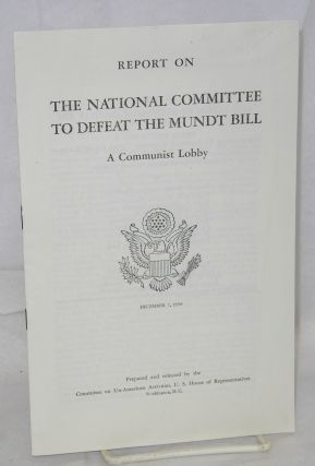 Report on the National Committee to Defeat the Mundt Bill, a communist lobby. United States....