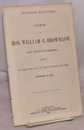 Tennessee elections. Speech of hon. William G. Brownlow, of Tennessee, delivered in the Senate of...