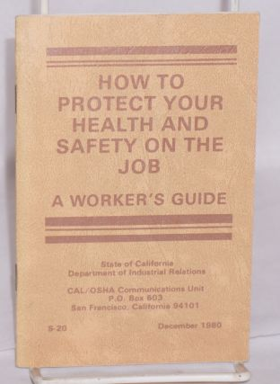 How to protect your health and safety on the job, a worker's guide. CAL/OSHA Communications Unit.