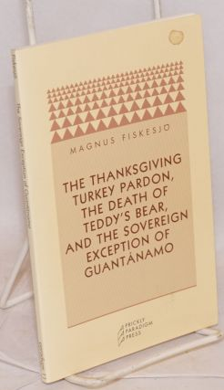 The Thanksgiving turkey pardon, the death of Teddy's bear, and the sovereign exception of Guantanamo. Magnus Fiskesjo.