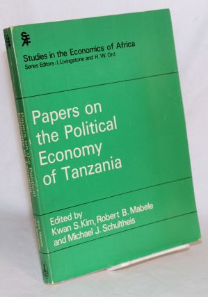 Papers on the Political Edonomy of Tanzania. Kwan S. Kim, Robert B. Mabele, Michael J. Schultheis