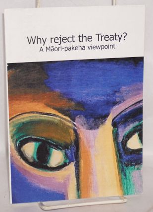 Why reject the treaty? A Maori-paheka viewpoint. Emily Felicity Tuhi-Ao Bailey.