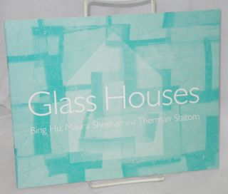Glass Houses: Bing Hu, Maura Sheehan and Therman Statom. 28 June - 13 September 1998. John...