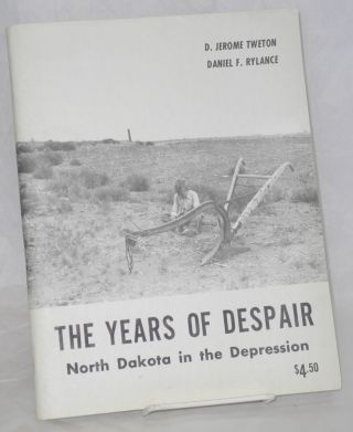 The years of despair, North Dakota in the Depression. D. Jerome Tweton, Daniel F. Rylance