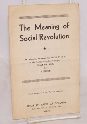 The meaning of social revolution; an address delivered for the S.P. of C. in the Labor Temple, Winnipeg, March 9th, 1945. J. Milne.