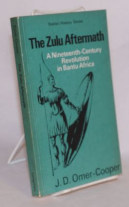 The Zulu aftermath; a Nineteenth Century Revolution in Bantu Africa. J. D. Omer-Cooper