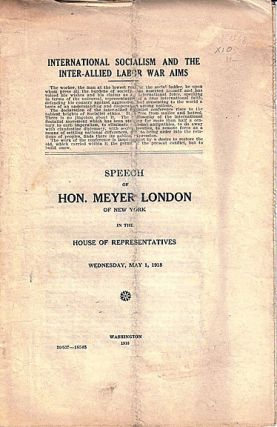 International socialism and the inter-allied war aims. Speech of the Hon. Meyer London of New York in the House of Representatives, Wednesday, May 1, 1918