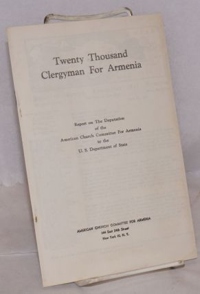Twenty thousand clergymen for Armenia. Report on the deputation of the American Church Committee...