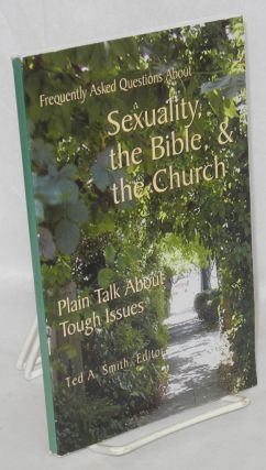 Frequently asked questions about sexuality, the Bible, & the church. Ted A. Smith
