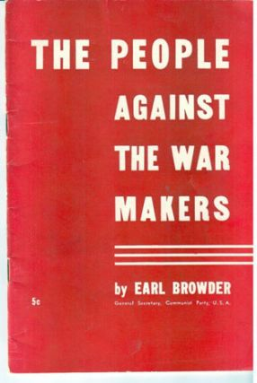 The people against the war - makers. This pamphlet is the text of the report delivered by Earl Browder, General Secretary, to the National Committee of the Communist Party of the United States, in New York on February 17, 1940