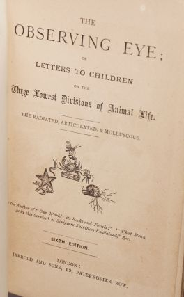 The Observing Eye; or, Letters to Children on the Three Lowest Divisions of Animal Life. The Radiated, Articulated, & Molluscous. Sixth Edition