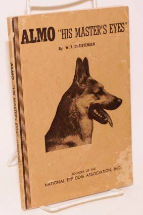 "Almo ""His Master's Eyes"" (Illustrated) A True Story of a Famous Hero Eye Dog. [Revised.]. W. A. Christensen, founder."