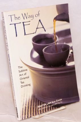 The Way of Tea The Sublime Art of Oriental Tea Drinking. Master Kam Chuen Lam, Lam Kai Sin,...