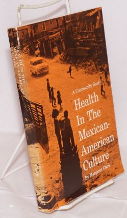 Health in the Mexican-American culture; a community study. Second edition. Margaret Clark