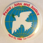 Peace, Jobs, and Justice. April 19, 1986. San Francisco [pinback button