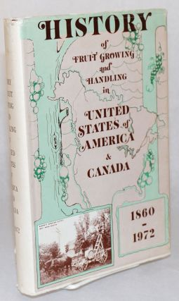History of Fruit Growing and Handling in United States of America and Canada 1860-1972; Prepared...