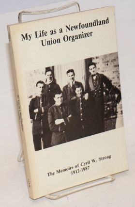 My life as a Newfoundland union organizer: the memoirs of Cyril W. Strong, 1912-1987. Edited by...