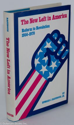 The New Left in America; reform to revolution, 1956 to 1970. Edward J. Bacciocco, Jr