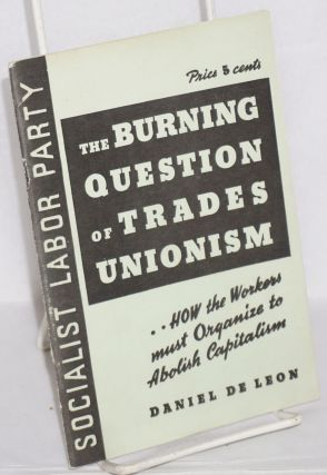The burning question of trades unionism, a lecture delivered at Newark, N.J., April 21, 1904....