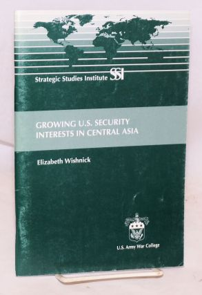 Growing U. S. Security Interests in Central Asia. Elizabeth Wishnick.