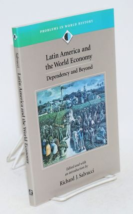 Latin American and the world economy: dependency and beyond. Richard J. Salvucci