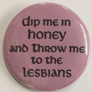 Dip me in honey and throw me to the lesbians [pinback button