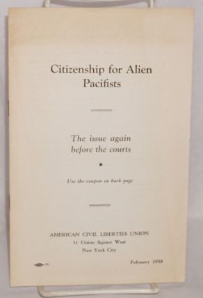 Citizenship for alien pacifists; the issue again before the courts. American Civil Liberties Union