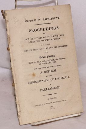 Reform in Parliament. Proceedings of the Electors of the City and Liberties of Westminster:...