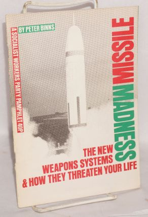 Missile madness: the new weapons systems and how they threaten your life. Peter Binns