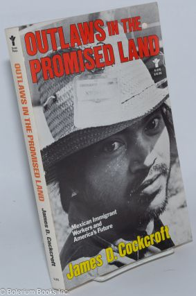 Outlaws in the promised land; Mexican immigrant workers and America's future. James D. Cockcroft